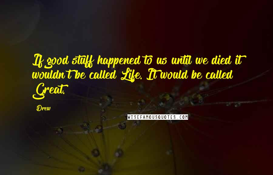 Drew quotes: If good stuff happened to us until we died it wouldn't be called Life. It would be called Great.
