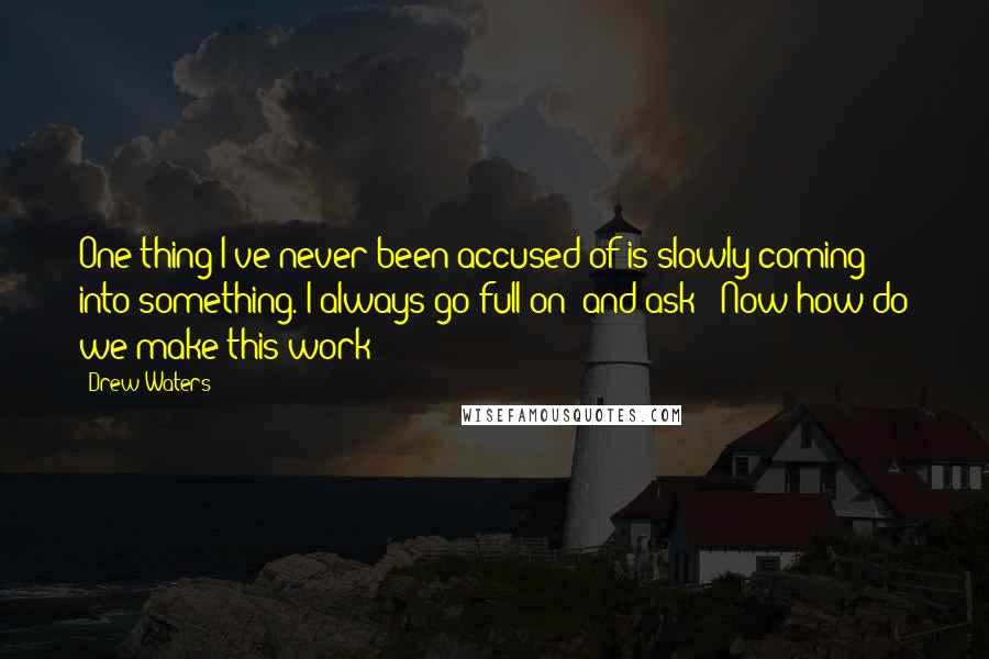 """Drew Waters quotes: One thing I've never been accused of is slowly coming into something. I always go full on (and ask) """"Now how do we make this work?"""""""