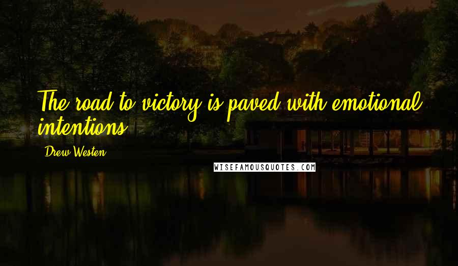 Drew Westen quotes: The road to victory is paved with emotional intentions.