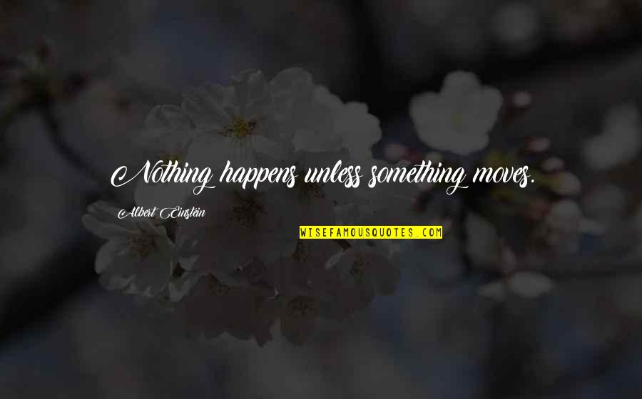 Drfiting Quotes By Albert Einstein: Nothing happens unless something moves.