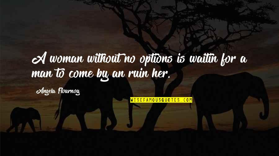 Drfiting Quotes By Angela Flournoy: A woman without no options is waitin for