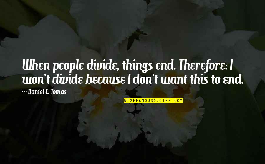 Drfiting Quotes By Daniel C. Tomas: When people divide, things end. Therefore: I won't