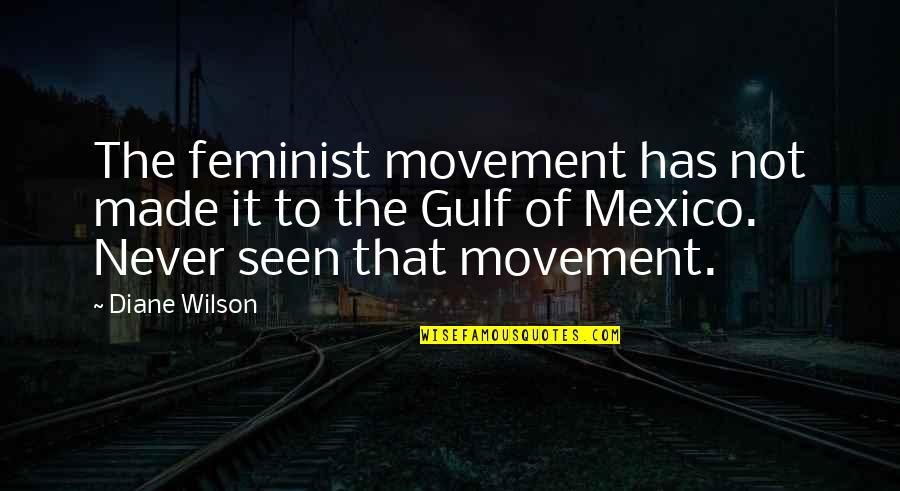 Drfiting Quotes By Diane Wilson: The feminist movement has not made it to