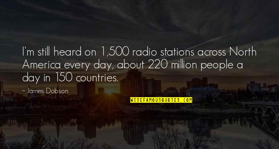 Drfiting Quotes By James Dobson: I'm still heard on 1,500 radio stations across