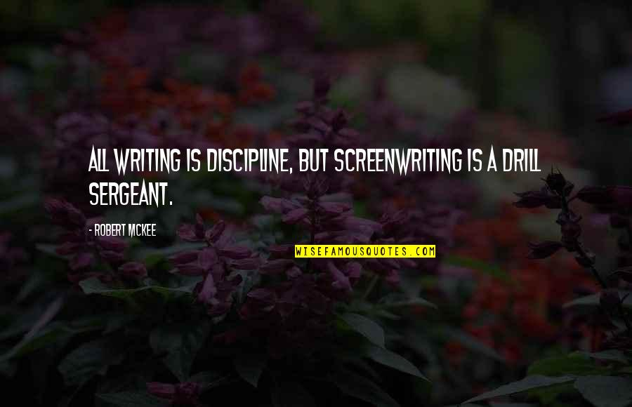 Drill Sergeant Quotes By Robert McKee: All writing is discipline, but screenwriting is a