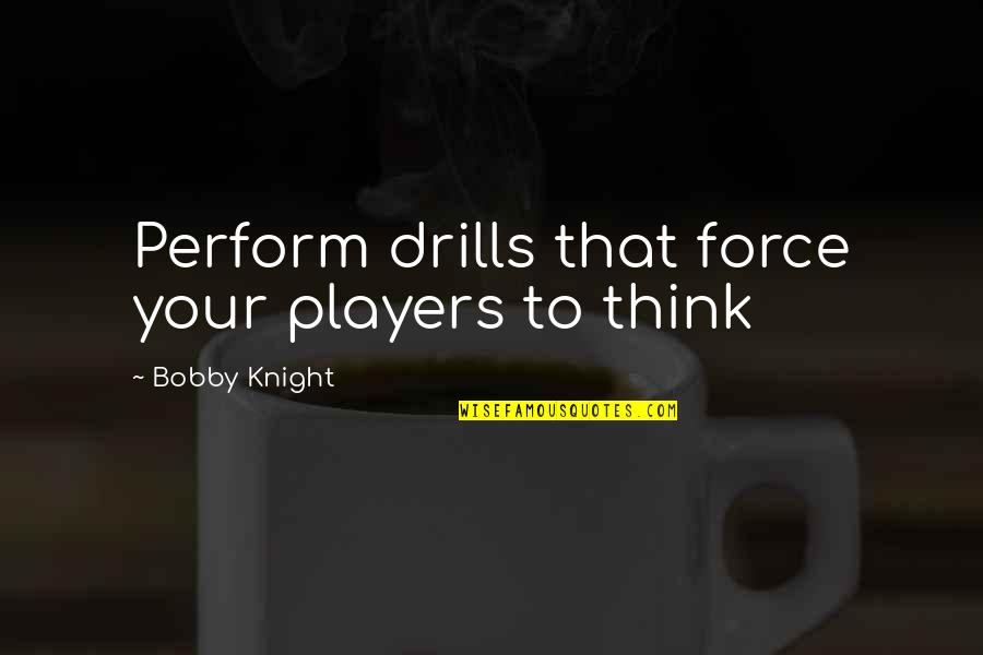 Drills Quotes By Bobby Knight: Perform drills that force your players to think