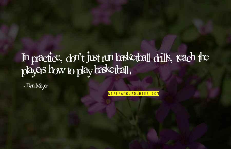 Drills Quotes By Don Meyer: In practice, don't just run basketball drills, teach