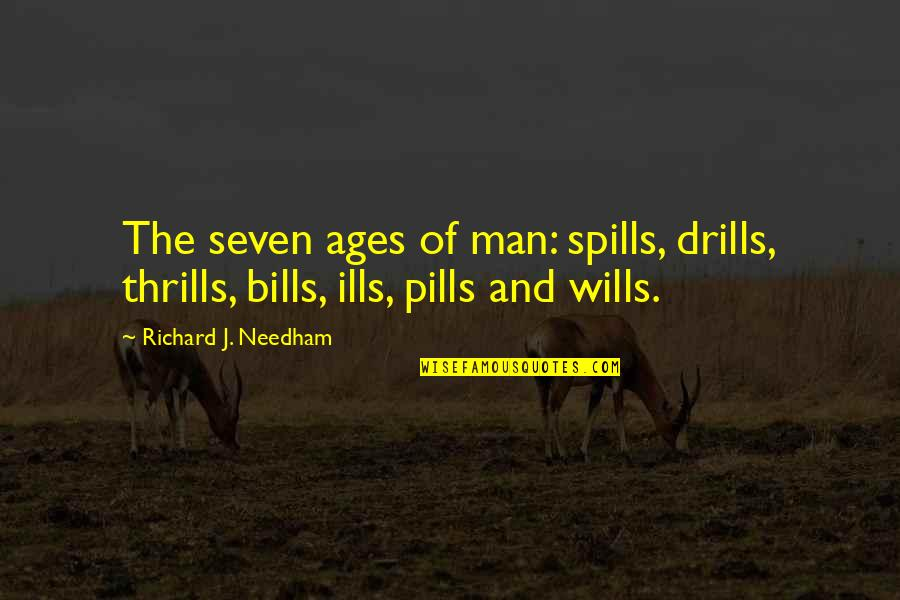 Drills Quotes By Richard J. Needham: The seven ages of man: spills, drills, thrills,