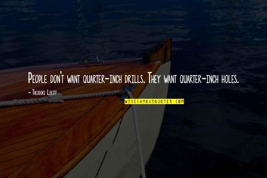 Drills Quotes By Theodore Levitt: People don't want quarter-inch drills. They want quarter-inch