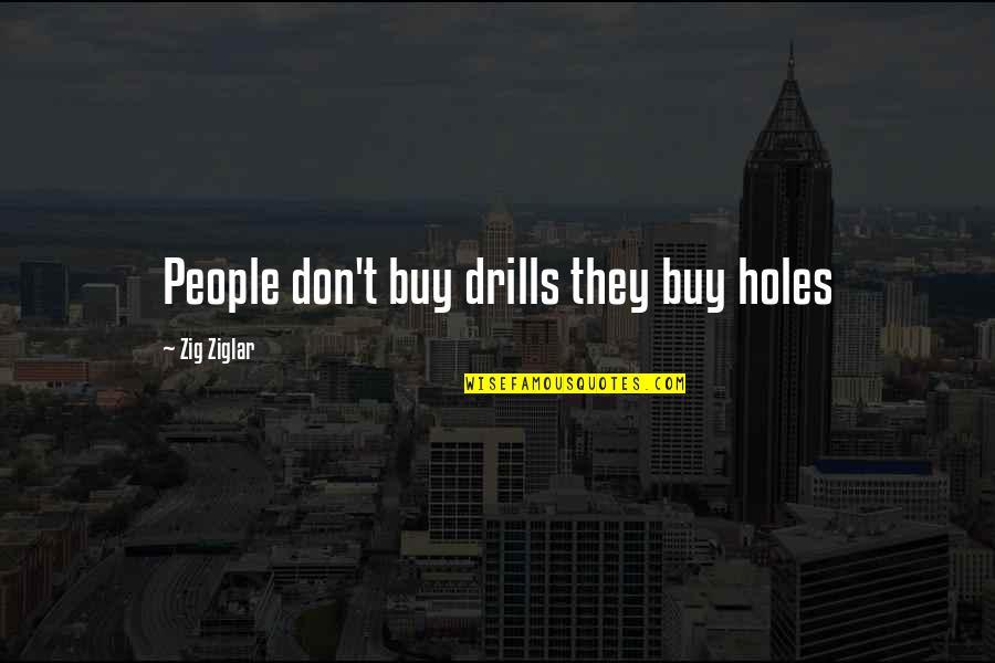 Drills Quotes By Zig Ziglar: People don't buy drills they buy holes