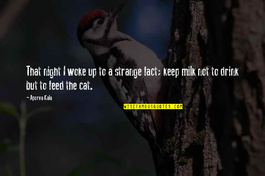 Drink All Night Quotes By Aporva Kala: That night I woke up to a strange