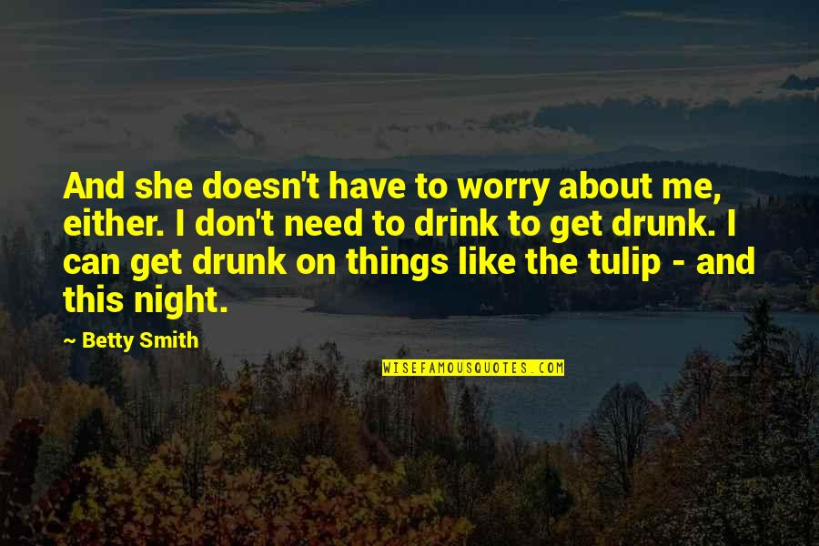 Drink All Night Quotes By Betty Smith: And she doesn't have to worry about me,