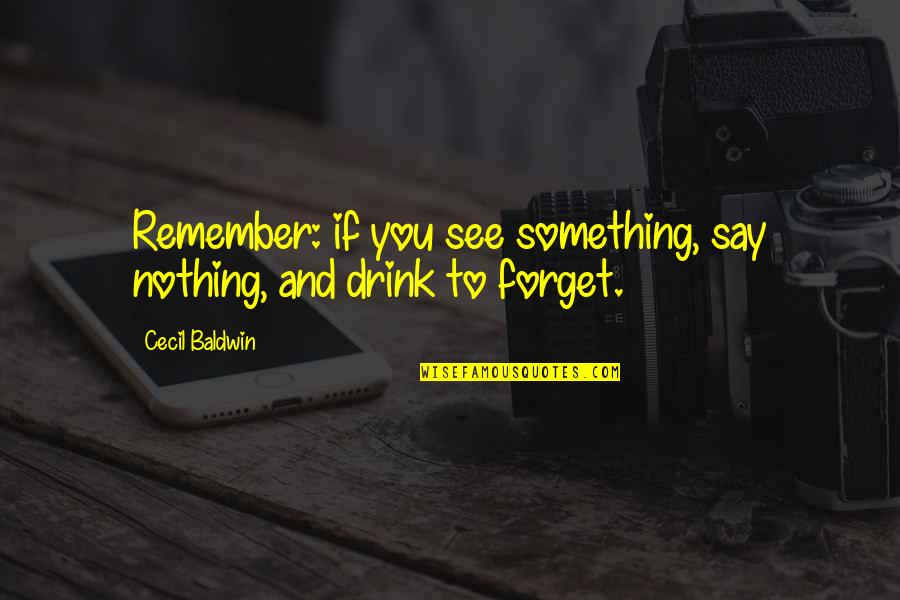 Drink All Night Quotes By Cecil Baldwin: Remember: if you see something, say nothing, and