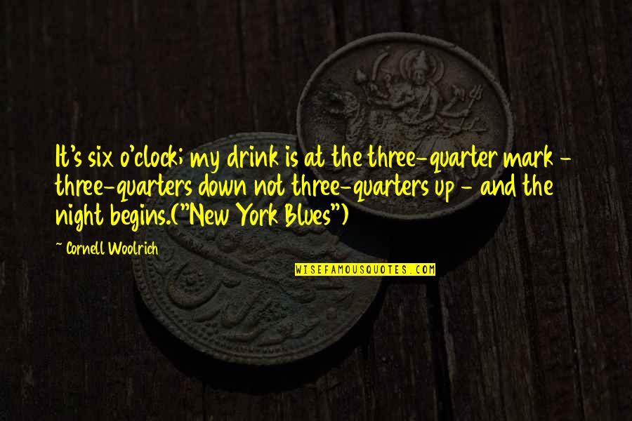 Drink All Night Quotes By Cornell Woolrich: It's six o'clock; my drink is at the