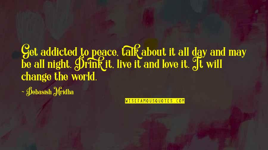 Drink All Night Quotes By Debasish Mridha: Get addicted to peace, talk about it all