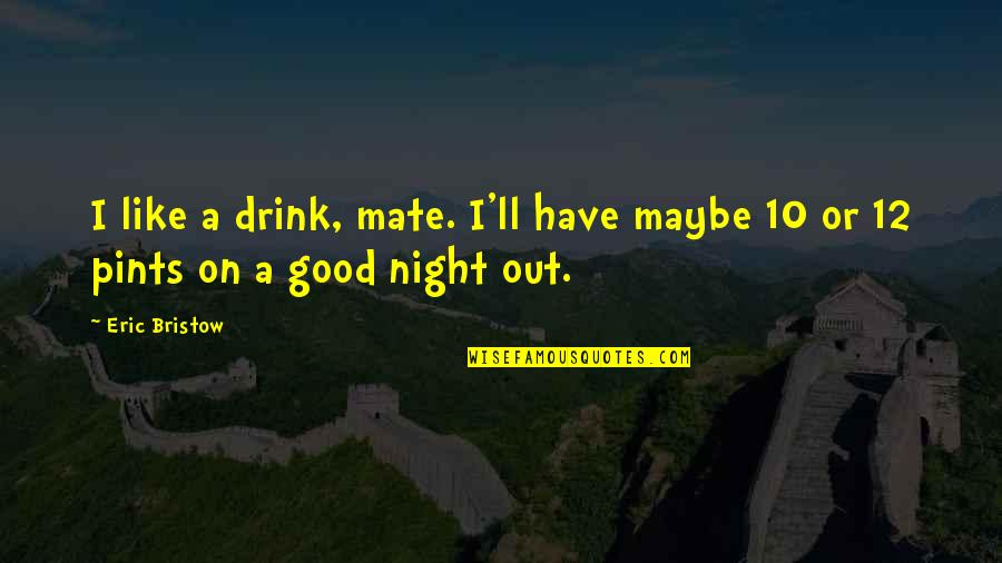Drink All Night Quotes By Eric Bristow: I like a drink, mate. I'll have maybe