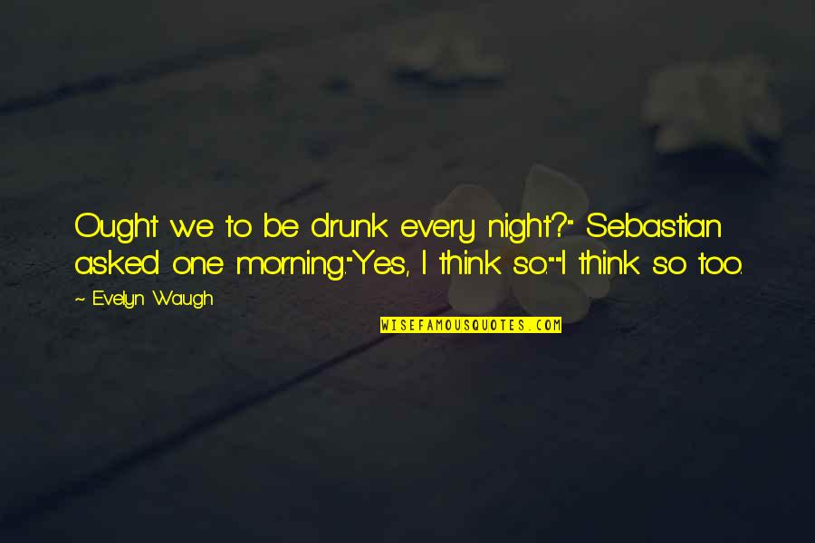 """Drink All Night Quotes By Evelyn Waugh: Ought we to be drunk every night?"""" Sebastian"""