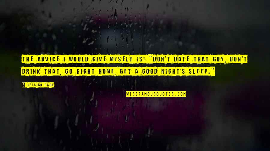 """Drink All Night Quotes By Jessica Pare: The advice I would give myself is: """"Don't"""