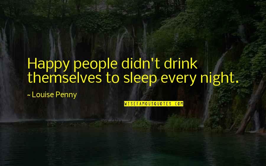 Drink All Night Quotes By Louise Penny: Happy people didn't drink themselves to sleep every