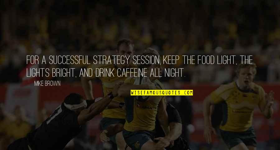 Drink All Night Quotes By Mike Brown: For a successful strategy session, keep the food
