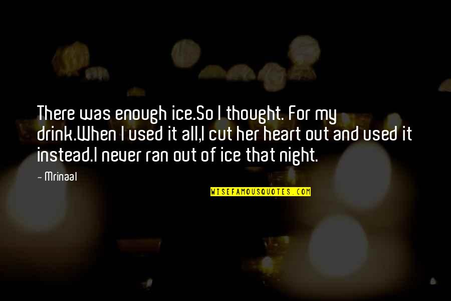 Drink All Night Quotes By Mrinaal: There was enough ice.So I thought. For my