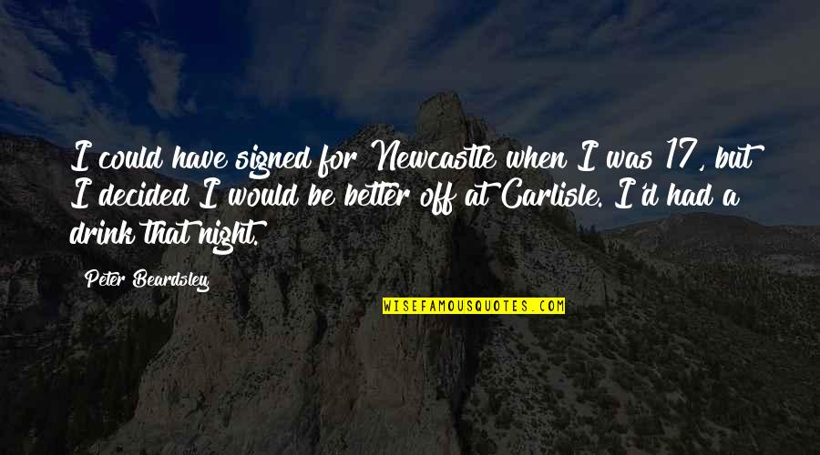 Drink All Night Quotes By Peter Beardsley: I could have signed for Newcastle when I