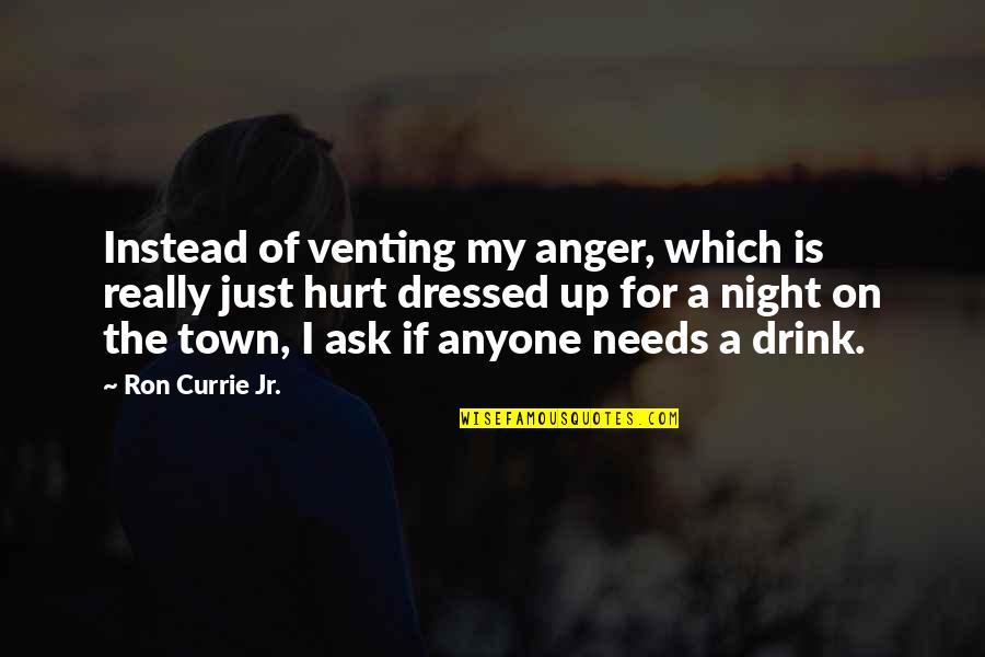 Drink All Night Quotes By Ron Currie Jr.: Instead of venting my anger, which is really