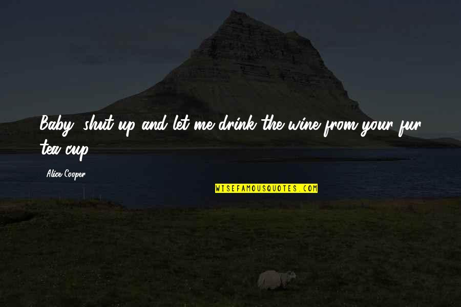Drink Wine Quotes By Alice Cooper: Baby, shut up and let me drink the