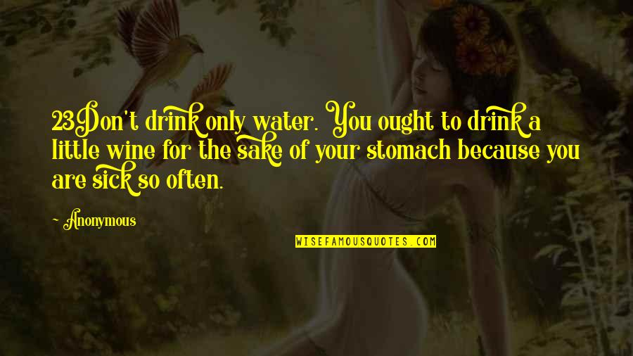 Drink Wine Quotes By Anonymous: 23Don't drink only water. You ought to drink