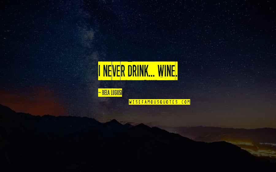 Drink Wine Quotes By Bela Lugosi: I never drink... wine.