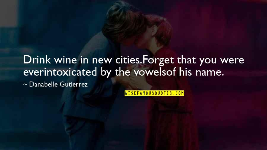 Drink Wine Quotes By Danabelle Gutierrez: Drink wine in new cities.Forget that you were