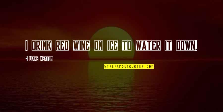 Drink Wine Quotes By Diane Keaton: I drink red wine on ice to water