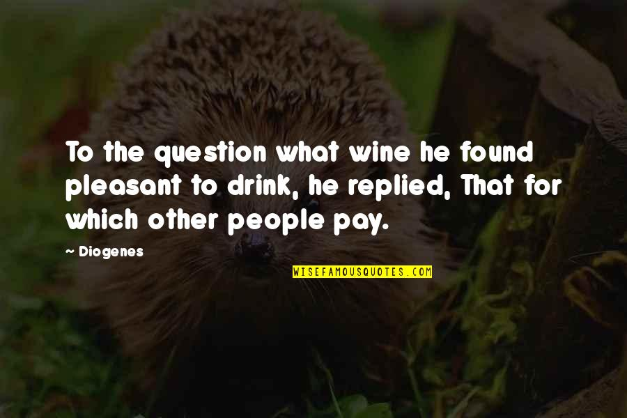 Drink Wine Quotes By Diogenes: To the question what wine he found pleasant