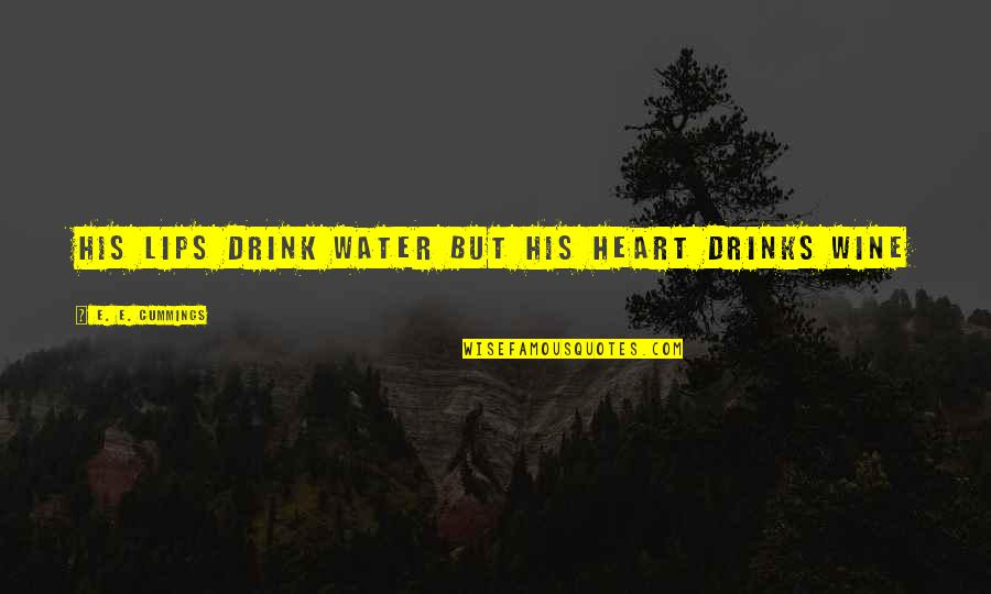 Drink Wine Quotes By E. E. Cummings: His lips drink water but his heart drinks