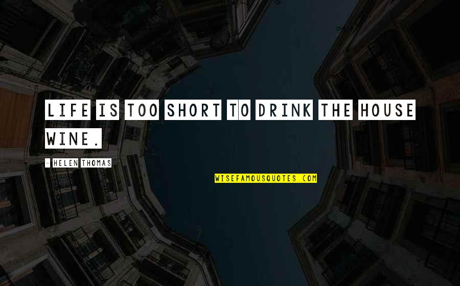 Drink Wine Quotes By Helen Thomas: Life is too short to drink the house