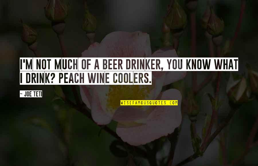 Drink Wine Quotes By Joe Teti: I'm not much of a beer drinker, you