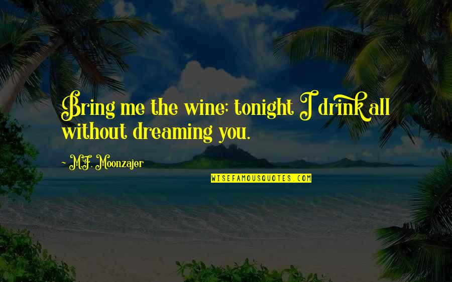 Drink Wine Quotes By M.F. Moonzajer: Bring me the wine; tonight I drink all