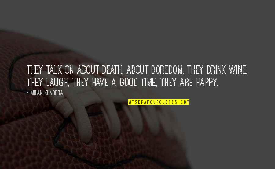 Drink Wine Quotes By Milan Kundera: They talk on about death, about boredom, they