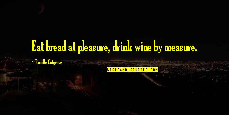 Drink Wine Quotes By Randle Cotgrave: Eat bread at pleasure, drink wine by measure.
