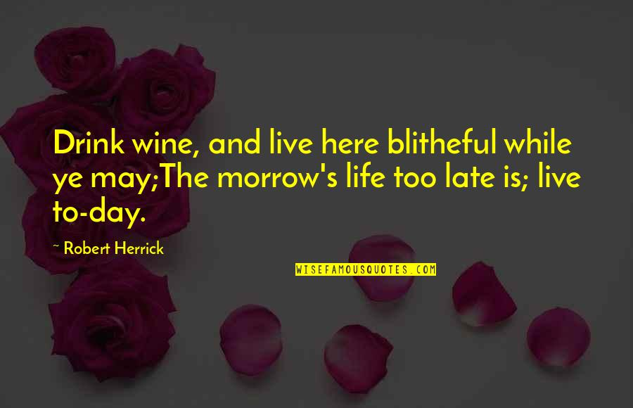 Drink Wine Quotes By Robert Herrick: Drink wine, and live here blitheful while ye
