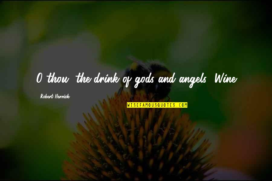 Drink Wine Quotes By Robert Herrick: O thou, the drink of gods and angels!