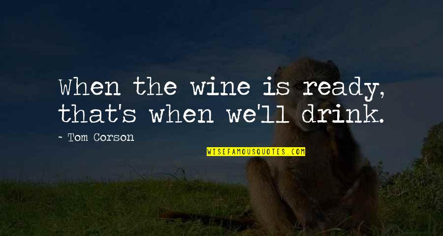 Drink Wine Quotes By Tom Corson: When the wine is ready, that's when we'll