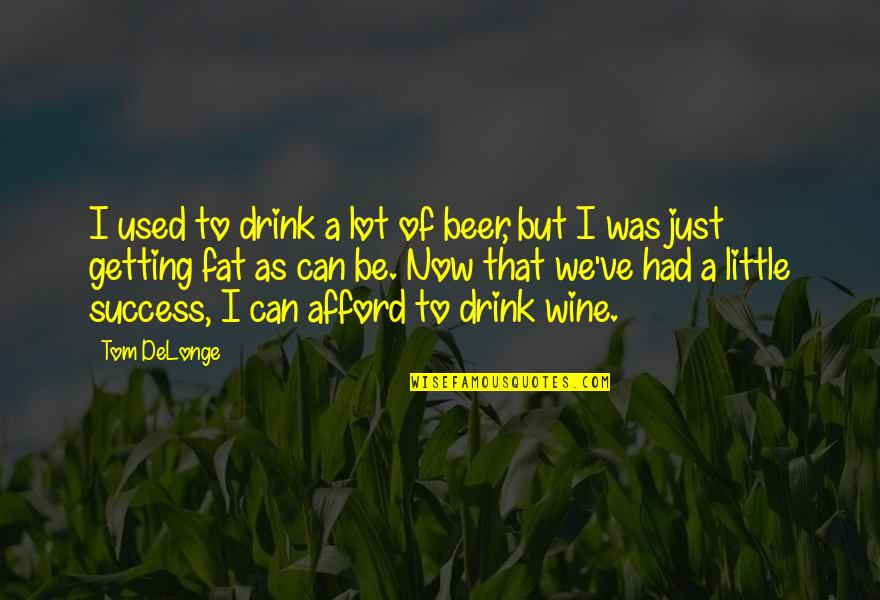Drink Wine Quotes By Tom DeLonge: I used to drink a lot of beer,