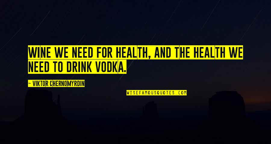Drink Wine Quotes By Viktor Chernomyrdin: Wine we need for health, and the health