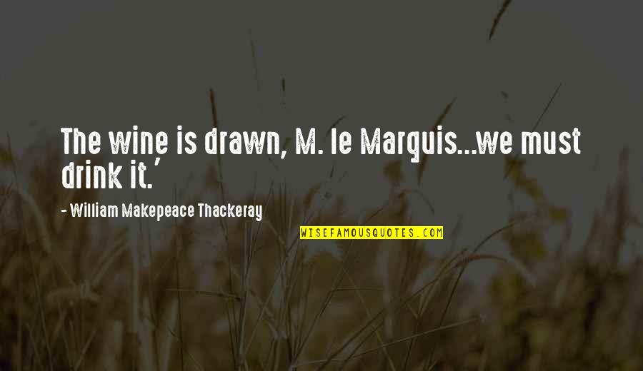 Drink Wine Quotes By William Makepeace Thackeray: The wine is drawn, M. le Marquis...we must