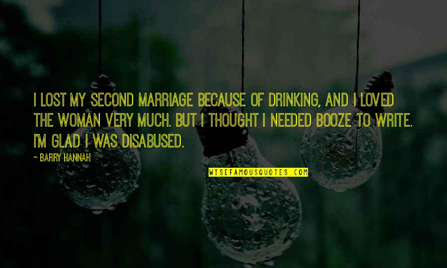 Drinking Booze Quotes By Barry Hannah: I lost my second marriage because of drinking,