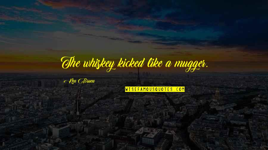 Drinking Booze Quotes By Ken Bruen: The whiskey kicked like a mugger.