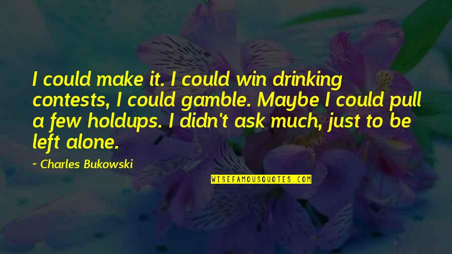 Drinking Bukowski Quotes By Charles Bukowski: I could make it. I could win drinking