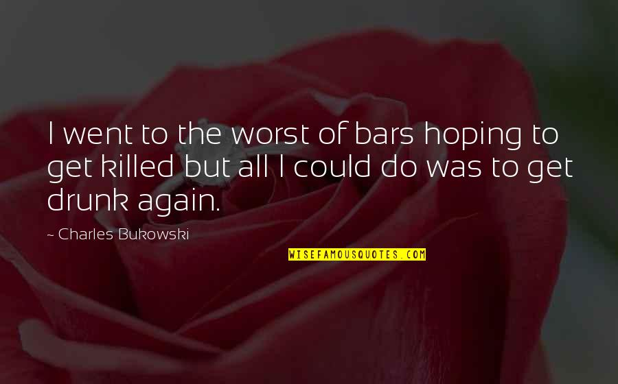 Drinking Bukowski Quotes By Charles Bukowski: I went to the worst of bars hoping