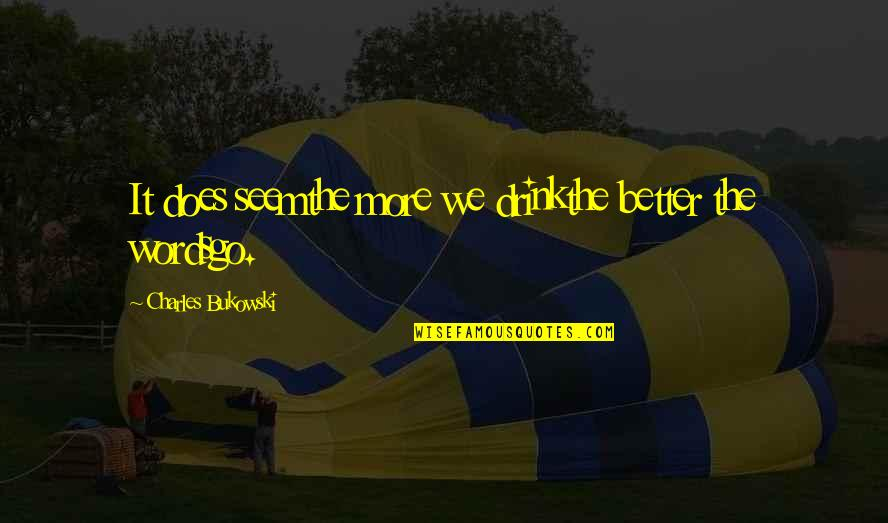 Drinking Bukowski Quotes By Charles Bukowski: It does seemthe more we drinkthe better the